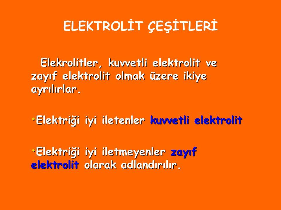 ELEKTROLİT ÇEŞİTLERİ Elekrolitler, kuvvetli elektrolit ve zayıf elektrolit olmak üzere ikiye ayrılırlar.