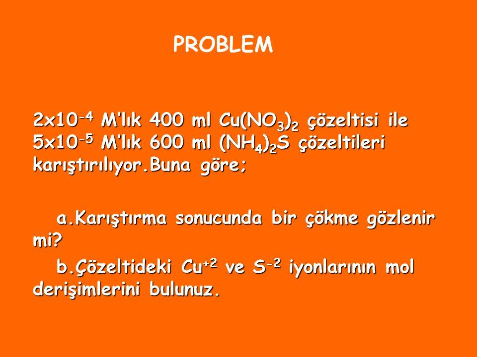PROBLEM 2x10-4 M'lık 400 ml Cu(NO3)2 çözeltisi ile 5x10-5 M'lık 600 ml (NH4)2S çözeltileri karıştırılıyor.Buna göre;
