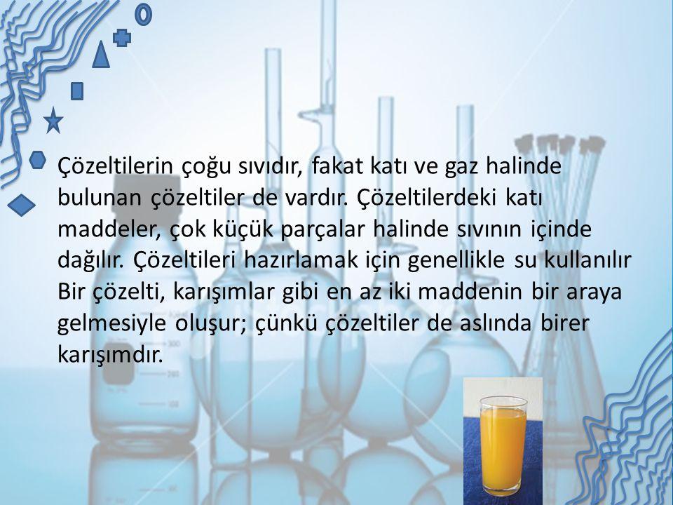 Çözeltilerin çoğu sıvıdır, fakat katı ve gaz halinde bulunan çözeltiler de vardır. Çözeltilerdeki katı maddeler, çok küçük parçalar halinde sıvının içinde dağılır. Çözeltileri hazırlamak için genellikle su kullanılır