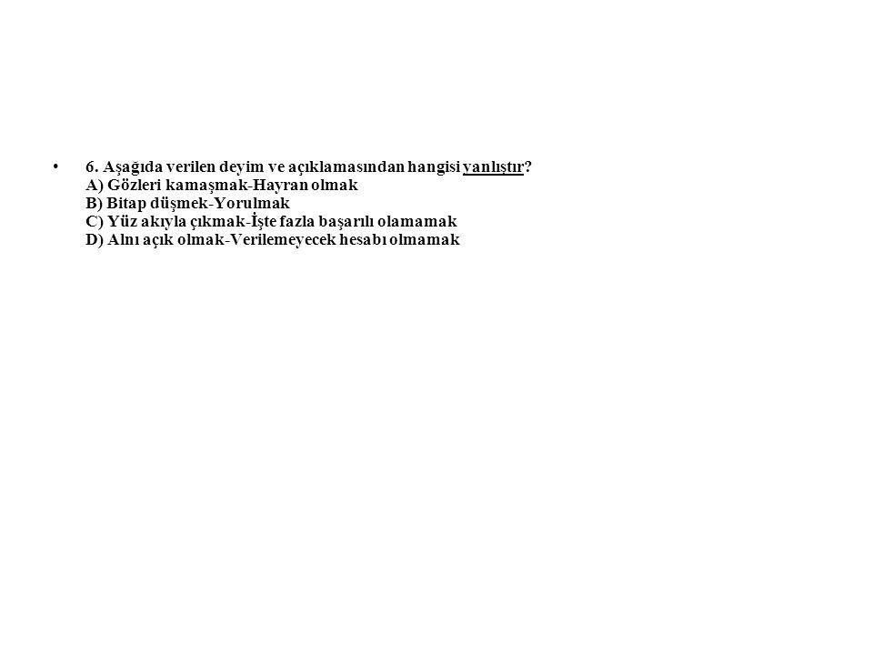 6. Aşağıda verilen deyim ve açıklamasından hangisi yanlıştır