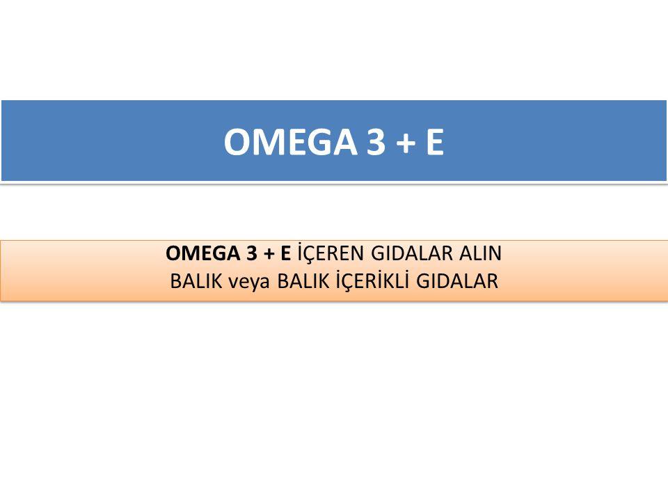 OMEGA 3 + E İÇEREN GIDALAR ALIN BALIK veya BALIK İÇERİKLİ GIDALAR