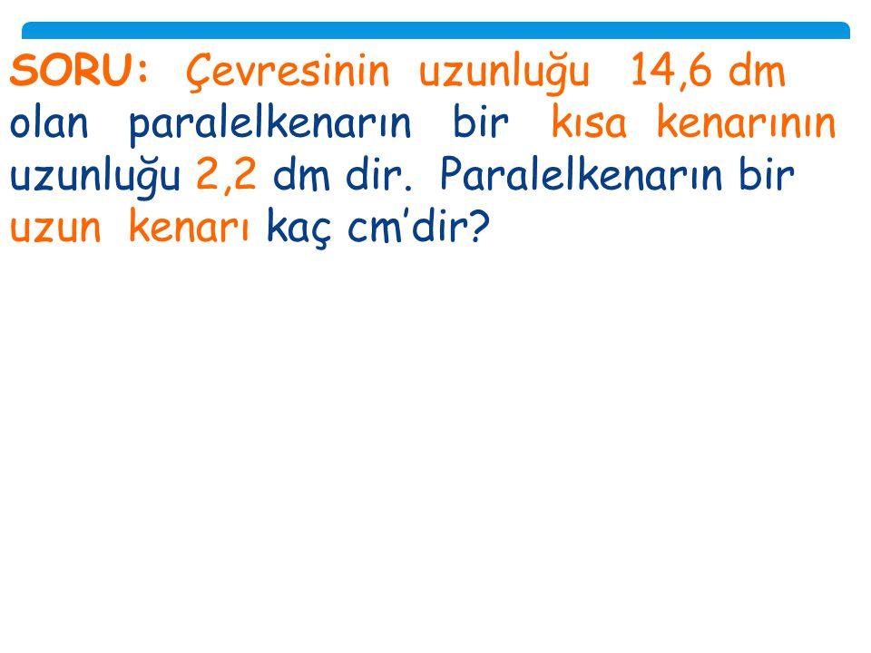 SORU: Çevresinin uzunluğu 14,6 dm olan paralelkenarın bir kısa kenarının uzunluğu 2,2 dm dir.