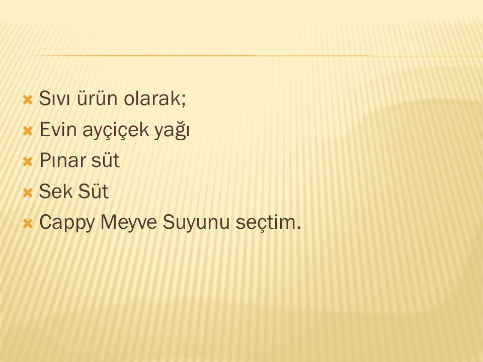 Sıvı ürün olarak; Evin ayçiçek yağı Pınar süt Sek Süt Cappy Meyve Suyunu seçtim.