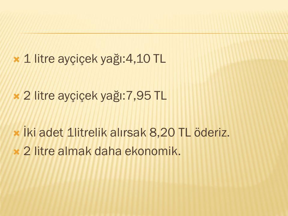 1 litre ayçiçek yağı:4,10 TL 2 litre ayçiçek yağı:7,95 TL. İki adet 1litrelik alırsak 8,20 TL öderiz.