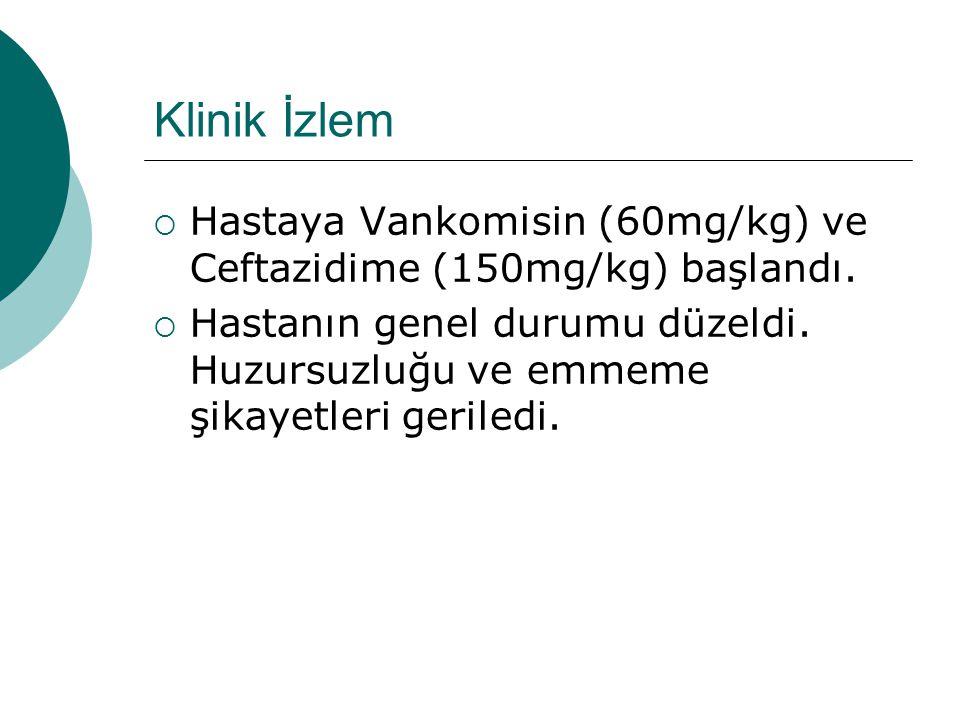 Klinik İzlem Hastaya Vankomisin (60mg/kg) ve Ceftazidime (150mg/kg) başlandı.