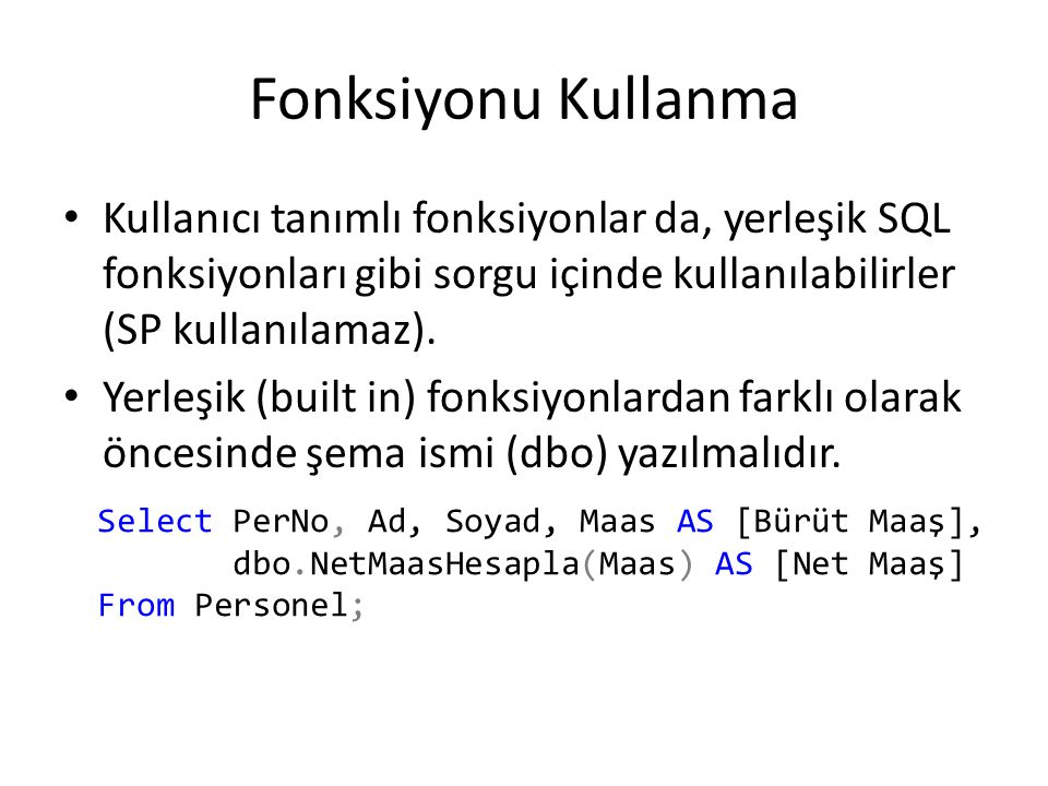 Fonksiyonu Kullanma Kullanıcı tanımlı fonksiyonlar da, yerleşik SQL fonksiyonları gibi sorgu içinde kullanılabilirler (SP kullanılamaz).