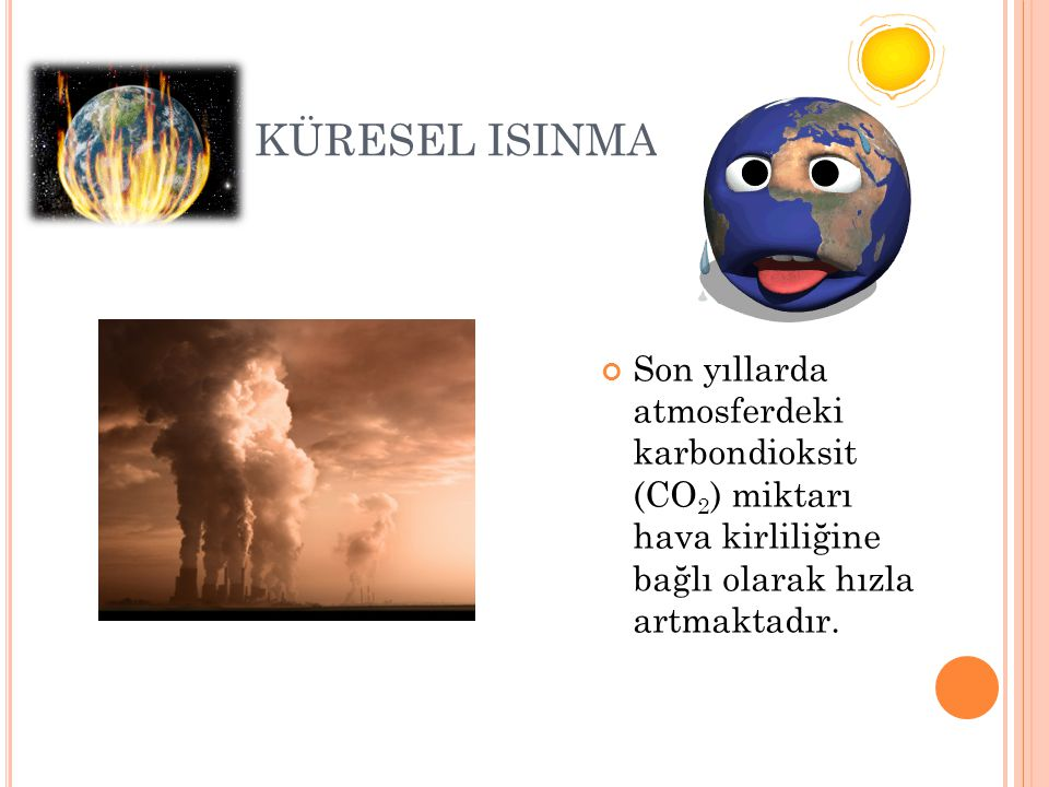 KÜRESEL ISINMA Son yıllarda atmosferdeki karbondioksit (CO2) miktarı hava kirliliğine bağlı olarak hızla artmaktadır.