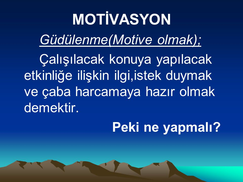 MOTİVASYON Güdülenme(Motive olmak); Çalışılacak konuya yapılacak etkinliğe ilişkin ilgi,istek duymak ve çaba harcamaya hazır olmak demektir.