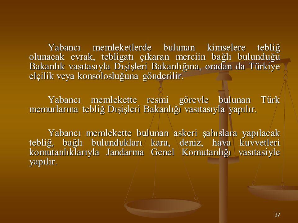 Yabancı memleketlerde bulunan kimselere tebliğ olunacak evrak, tebligatı çıkaran merciin bağlı bulunduğu Bakanlık vasıtasıyla Dışişleri Bakanlığına, oradan da Türkiye elçilik veya konsolosluğuna gönderilir.