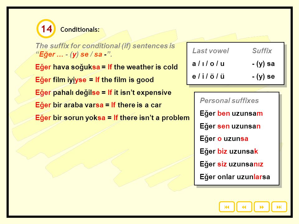 14 Conditionals: The suffix for conditional (if) sentences is Eğer … - (y) se / sa - . Eğer hava soğuksa = If the weather is cold.