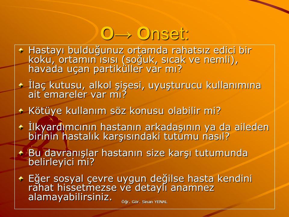 O→ Onset: Hastayı bulduğunuz ortamda rahatsız edici bir koku, ortamın ısısı (soğuk, sıcak ve nemli), havada uçan partiküller var mı