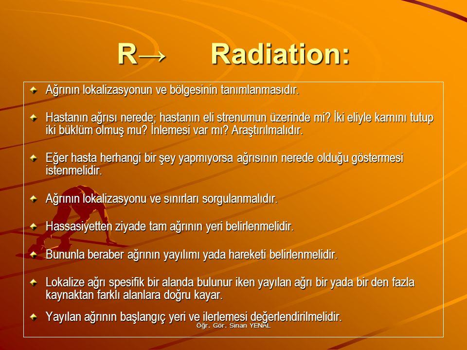 R→ Radiation: Ağrının lokalizasyonun ve bölgesinin tanımlanmasıdır.