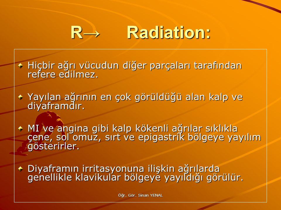 R→ Radiation: Hiçbir ağrı vücudun diğer parçaları tarafından refere edilmez. Yayılan ağrının en çok görüldüğü alan kalp ve diyaframdır.