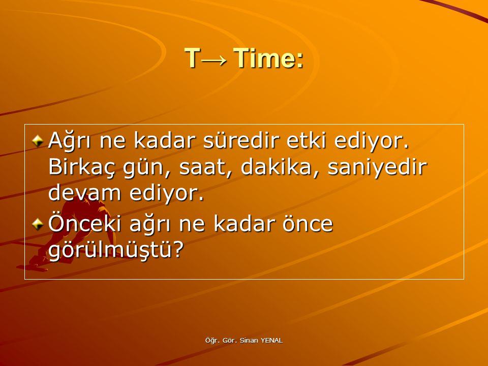 T→ Time: Ağrı ne kadar süredir etki ediyor. Birkaç gün, saat, dakika, saniyedir devam ediyor. Önceki ağrı ne kadar önce görülmüştü