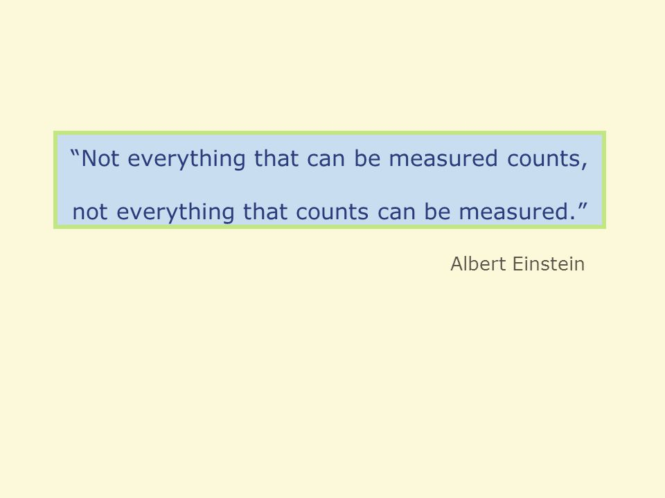 Not everything that can be measured counts, not everything that counts can be measured.