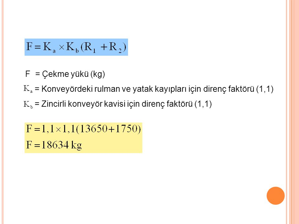F = Çekme yükü (kg) = Konveyördeki rulman ve yatak kayıpları için direnç faktörü (1,1) = Zincirli konveyör kavisi için direnç faktörü (1,1)