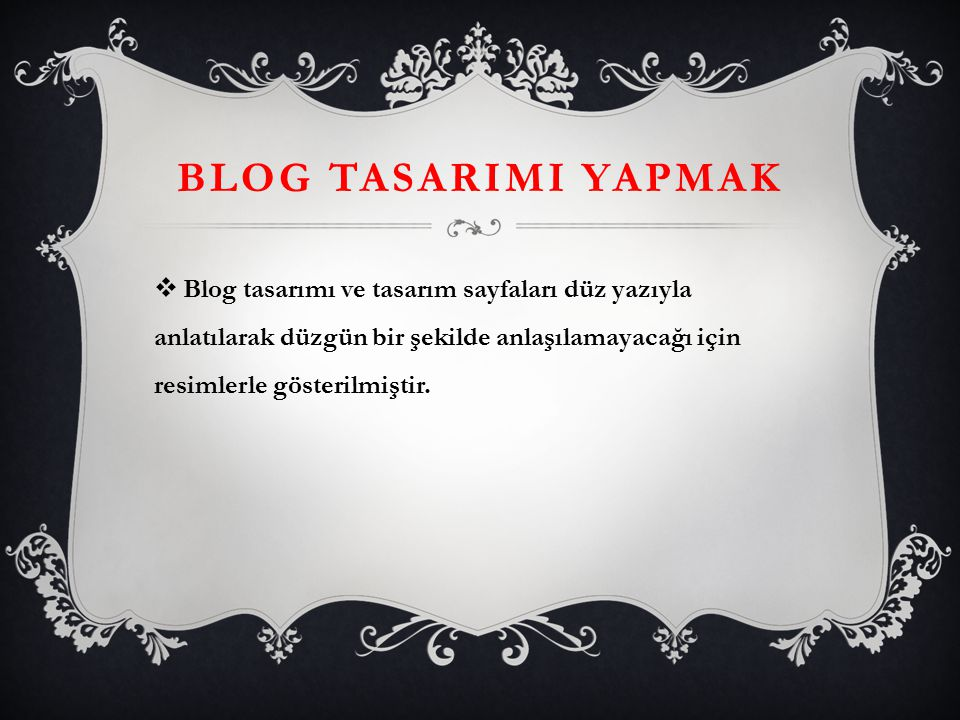BLOG TASARIMI YAPMAK Blog tasarımı ve tasarım sayfaları düz yazıyla anlatılarak düzgün bir şekilde anlaşılamayacağı için resimlerle gösterilmiştir.