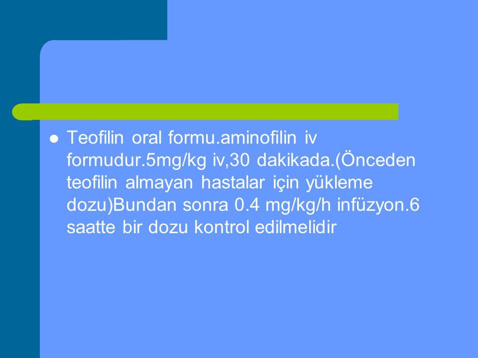 Teofilin oral formu. aminofilin iv formudur. 5mg/kg iv,30 dakikada