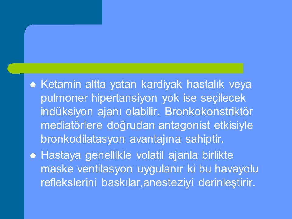 Ketamin altta yatan kardiyak hastalık veya pulmoner hipertansiyon yok ise seçilecek indüksiyon ajanı olabilir. Bronkokonstriktör mediatörlere doğrudan antagonist etkisiyle bronkodilatasyon avantajına sahiptir.