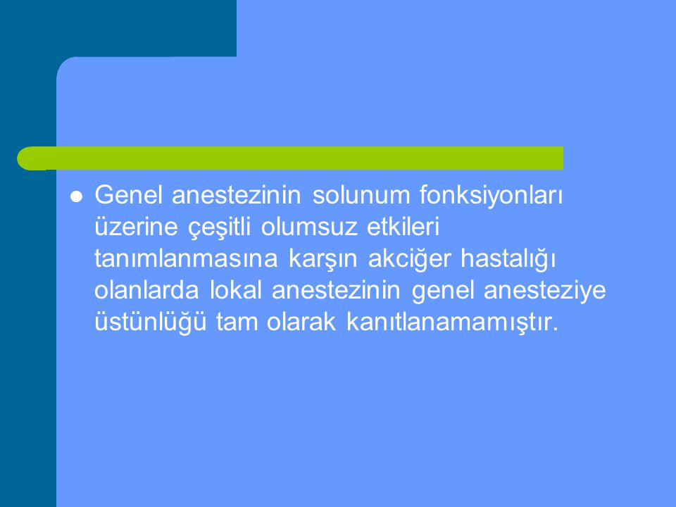 Genel anestezinin solunum fonksiyonları üzerine çeşitli olumsuz etkileri tanımlanmasına karşın akciğer hastalığı olanlarda lokal anestezinin genel anesteziye üstünlüğü tam olarak kanıtlanamamıştır.