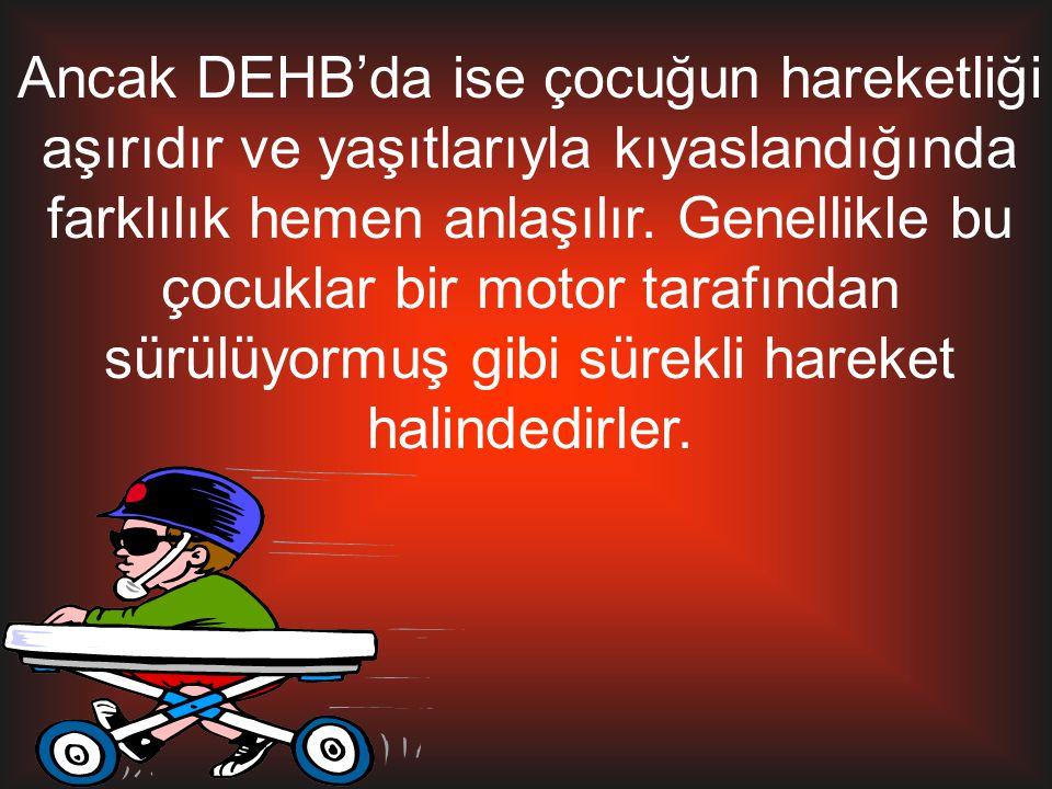 Ancak DEHB'da ise çocuğun hareketliği aşırıdır ve yaşıtlarıyla kıyaslandığında farklılık hemen anlaşılır.
