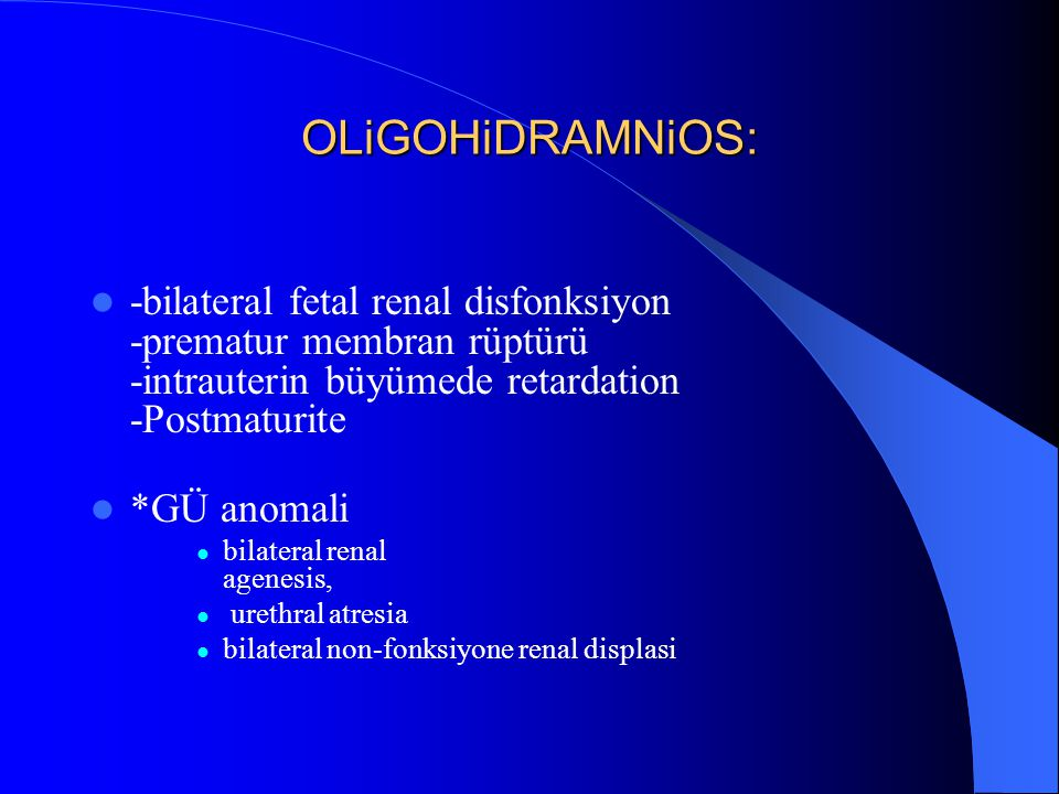OLiGOHiDRAMNiOS: -bilateral fetal renal disfonksiyon -prematur membran rüptürü -intrauterin büyümede retardation -Postmaturite.