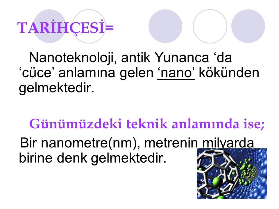 TARİHÇESİ= Nanoteknoloji, antik Yunanca 'da 'cüce' anlamına gelen 'nano' kökünden gelmektedir. Günümüzdeki teknik anlamında ise;