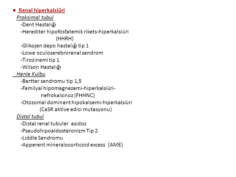 ● Renal hiperkalsiüri Proksimal tubul -Dent Hastalığı -Herediter hipofosfatemik rikets-hiperkalsiüri (HHRH) -Glikojen depo hastalığı tip 1 -Lowe oculoserebrorenal sendrom -Tirozinemi tip 1 -Wilson Hastalığı Henle Kulbu -Bartter sendromu tip 1,5 -Familyal hipomagnezemi-hiperkalsiüri- nefrokalsinoz (FHHNC) -Otozomal dominant hipokalsemi-hiperkalsiüri (CaSR aktive edici mutasyonu) Distal tubul -Distal renal tubuler asidoz -Pseudohipoaldosteronizm Tip 2 -Liddle Sendromu -Apperent mineralocorticoid excess (AME)