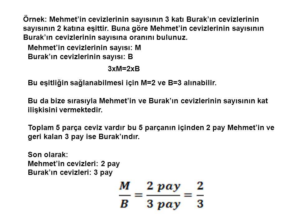 Örnek: Mehmet'in cevizlerinin sayısının 3 katı Burak'ın cevizlerinin sayısının 2 katına eşittir. Buna göre Mehmet'in cevizlerinin sayısının Burak'ın cevizlerinin sayısına oranını bulunuz.