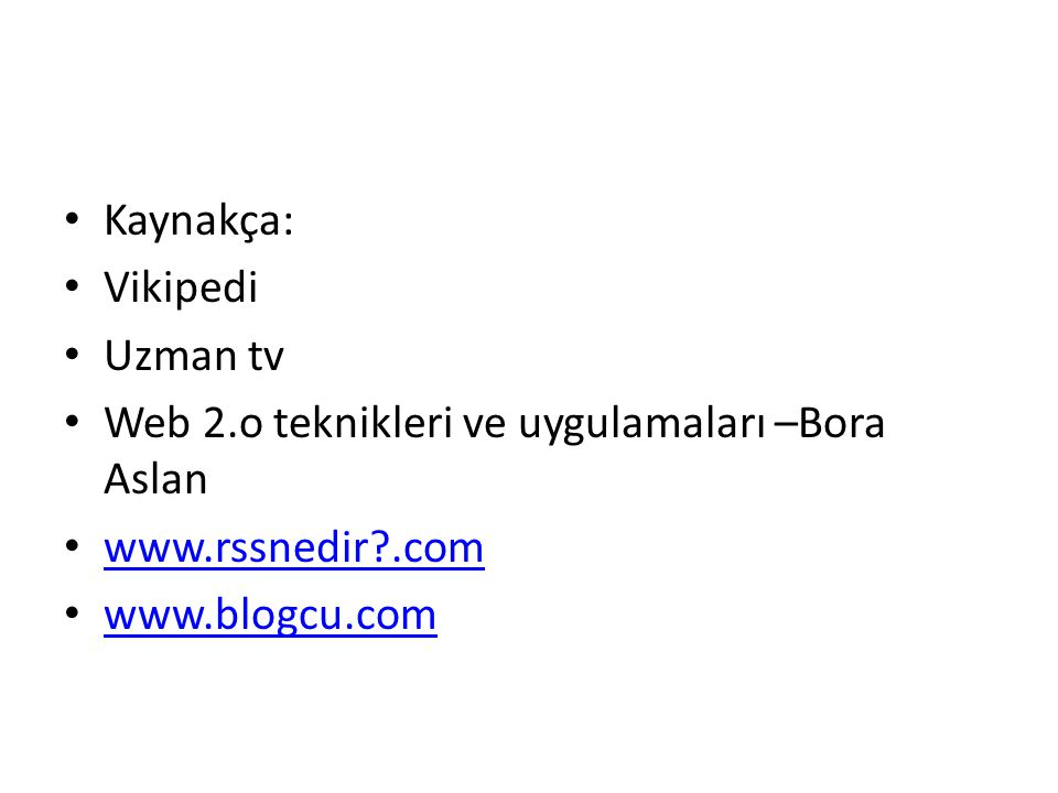 Kaynakça: Vikipedi. Uzman tv. Web 2.o teknikleri ve uygulamaları –Bora Aslan. www.rssnedir .com.