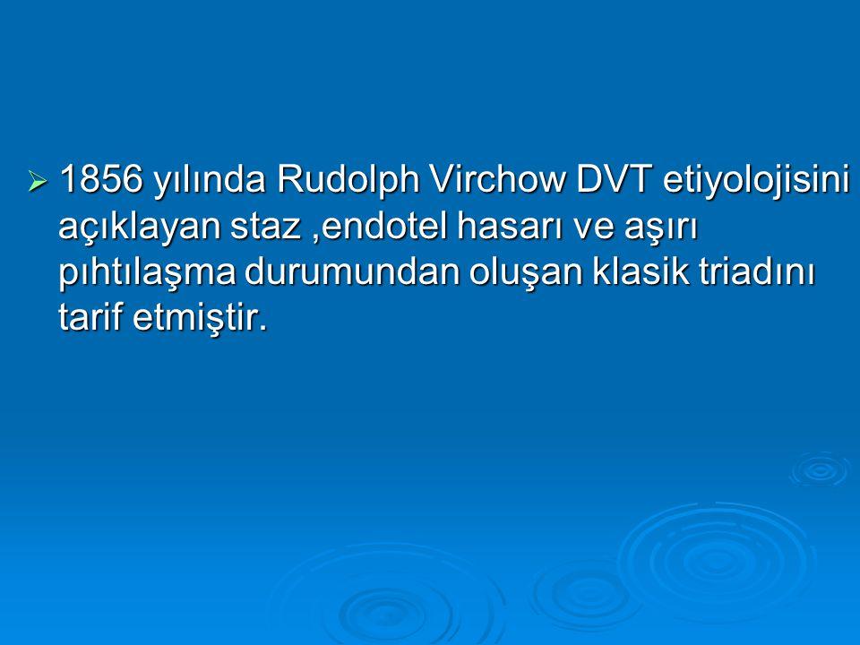 1856 yılında Rudolph Virchow DVT etiyolojisini açıklayan staz ,endotel hasarı ve aşırı pıhtılaşma durumundan oluşan klasik triadını tarif etmiştir.