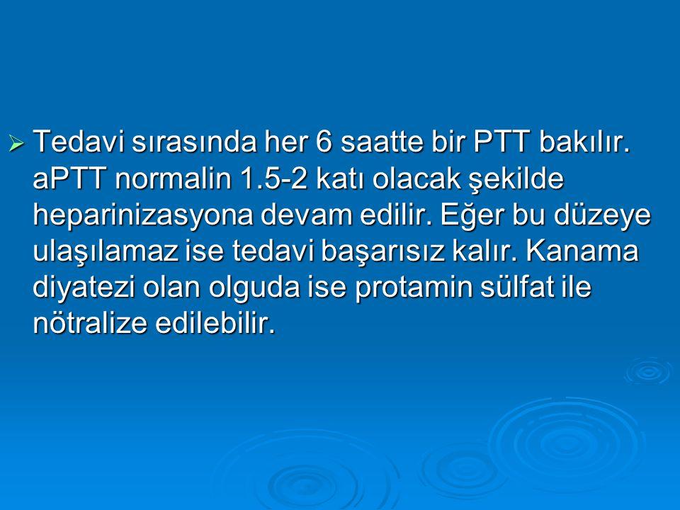 Tedavi sırasında her 6 saatte bir PTT bakılır. aPTT normalin 1