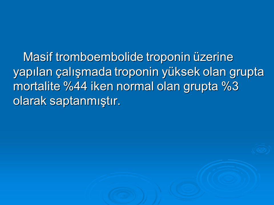 Masif tromboembolide troponin üzerine yapılan çalışmada troponin yüksek olan grupta mortalite %44 iken normal olan grupta %3 olarak saptanmıştır.