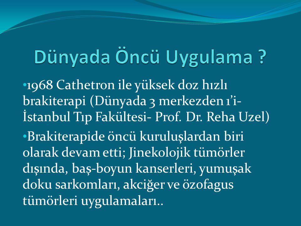 Dünyada Öncü Uygulama 1968 Cathetron ile yüksek doz hızlı brakiterapi (Dünyada 3 merkezden 1'i- İstanbul Tıp Fakültesi- Prof. Dr. Reha Uzel)