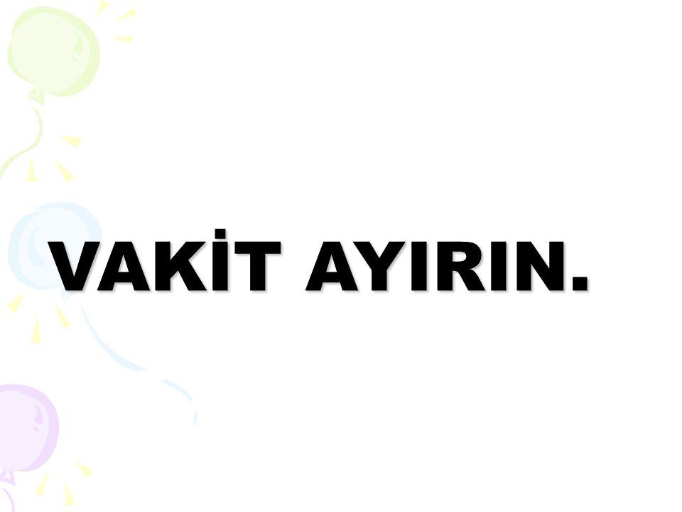VAKİT AYIRIN.
