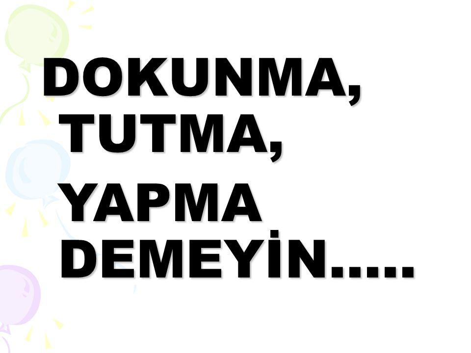 DOKUNMA, TUTMA, YAPMA DEMEYİN.....