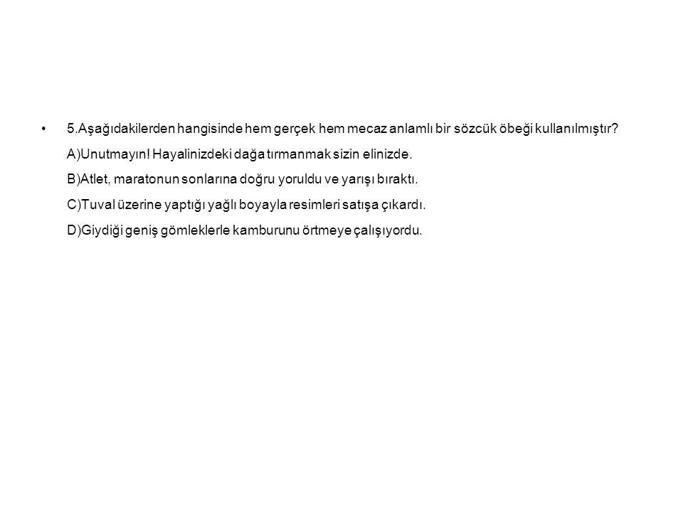 5.Aşağıdakilerden hangisinde hem gerçek hem mecaz anlamlı bir sözcük öbeği kullanılmıştır.
