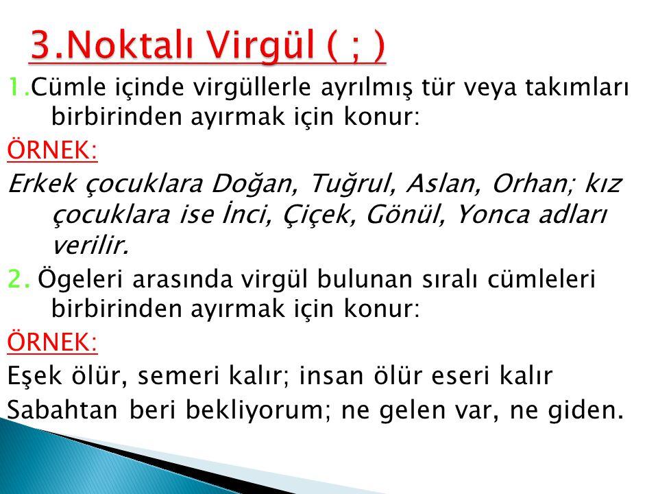 3.Noktalı Virgül ( ; ) 1.Cümle içinde virgüllerle ayrılmış tür veya takımları birbirinden ayırmak için konur: