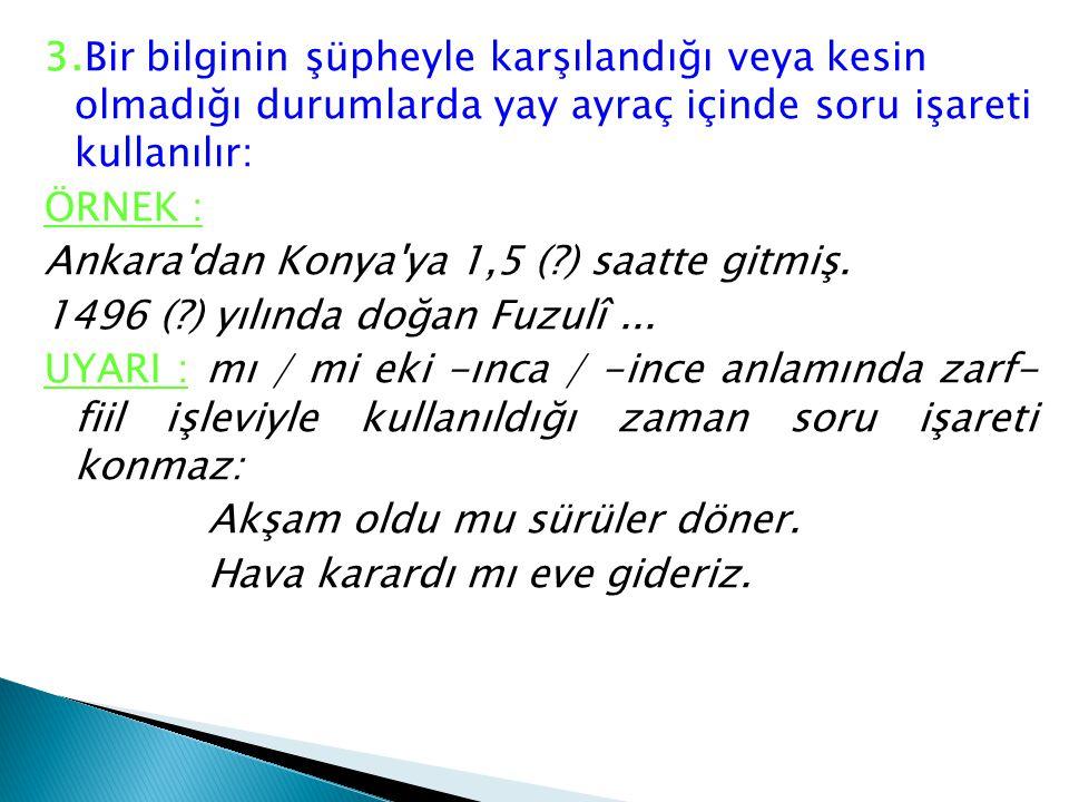 3.Bir bilginin şüpheyle karşılandığı veya kesin olmadığı durumlarda yay ayraç içinde soru işareti kullanılır: ÖRNEK : Ankara dan Konya ya 1,5 ( ) saatte gitmiş.
