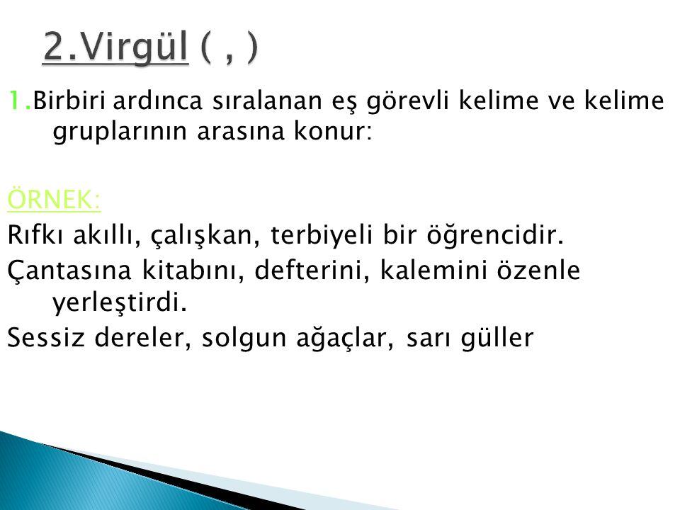 2.Virgül ( , ) Rıfkı akıllı, çalışkan, terbiyeli bir öğrencidir.