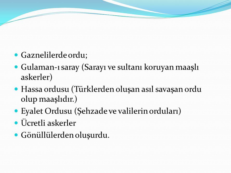 Gaznelilerde ordu; Gulaman-ı saray (Sarayı ve sultanı koruyan maaşlı askerler) Hassa ordusu (Türklerden oluşan asıl savaşan ordu olup maaşlıdır.)