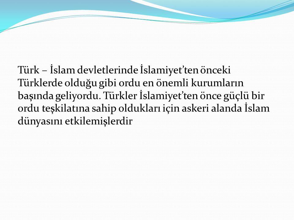 Türk – İslam devletlerinde İslamiyet'ten önceki Türklerde olduğu gibi ordu en önemli kurumların başında geliyordu.