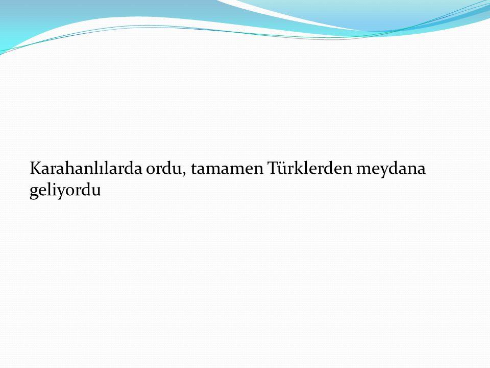 Karahanlılarda ordu, tamamen Türklerden meydana geliyordu
