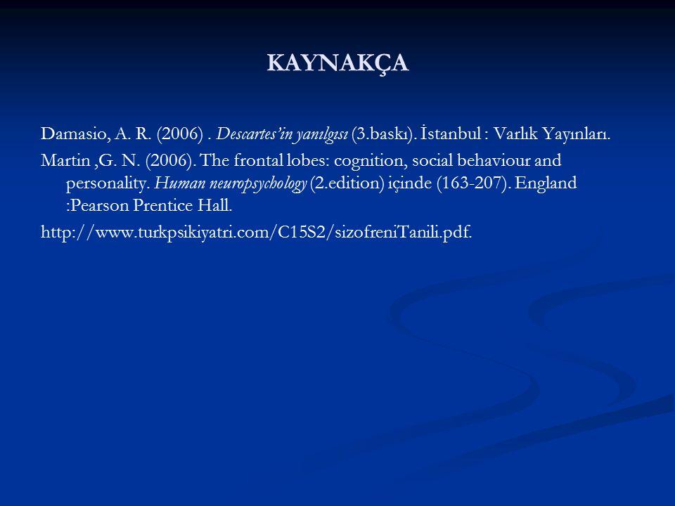 KAYNAKÇA Damasio, A. R. (2006) . Descartes'in yanılgısı (3.baskı). İstanbul : Varlık Yayınları.