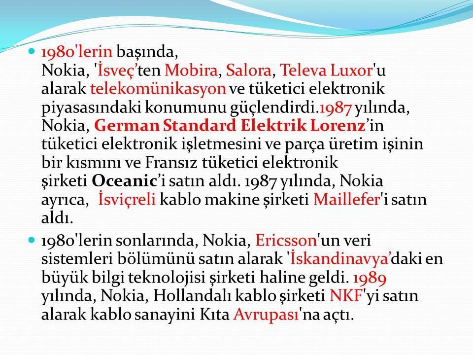 1980 lerin başında, Nokia, İsveç'ten Mobira, Salora, Televa Luxor u alarak telekomünikasyon ve tüketici elektronik piyasasındaki konumunu güçlendirdi.1987 yılında, Nokia, German Standard Elektrik Lorenz'in tüketici elektronik işletmesini ve parça üretim işinin bir kısmını ve Fransız tüketici elektronik şirketi Oceanic'i satın aldı. 1987 yılında, Nokia ayrıca, İsviçreli kablo makine şirketi Maillefer i satın aldı.