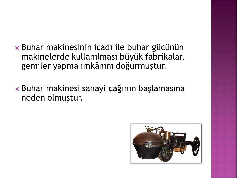 Buhar makinesinin icadı ile buhar gücünün makinelerde kullanılması büyük fabrikalar, gemiler yapma imkânını doğurmuştur.