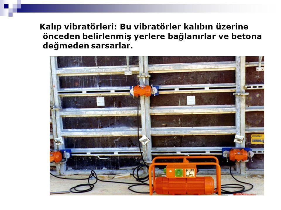 Kalıp vibratörleri: Bu vibratörler kalıbın üzerine önceden belirlenmiş yerlere bağlanırlar ve betona değmeden sarsarlar.