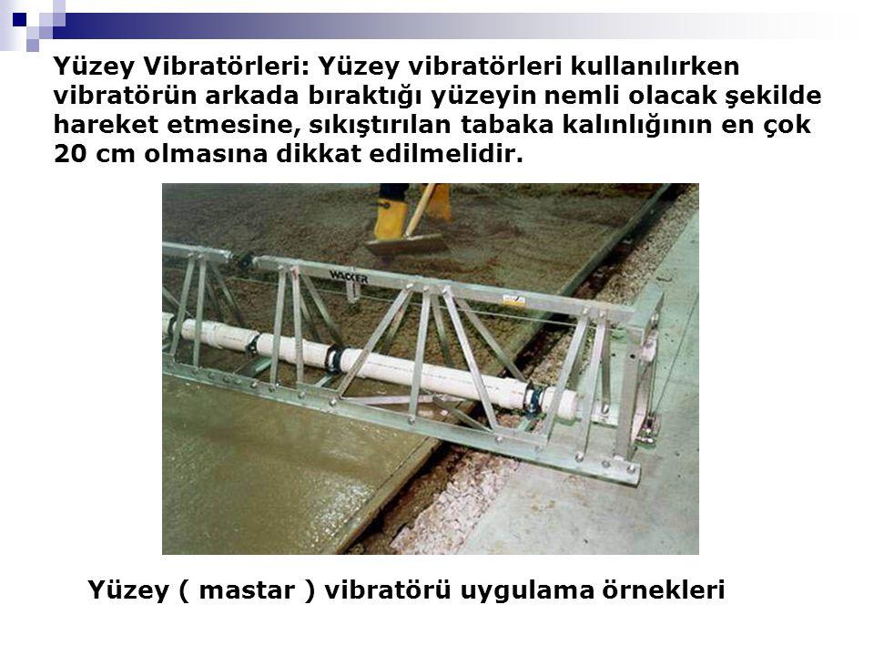 Yüzey Vibratörleri: Yüzey vibratörleri kullanılırken vibratörün arkada bıraktığı yüzeyin nemli olacak şekilde hareket etmesine, sıkıştırılan tabaka kalınlığının en çok 20 cm olmasına dikkat edilmelidir.