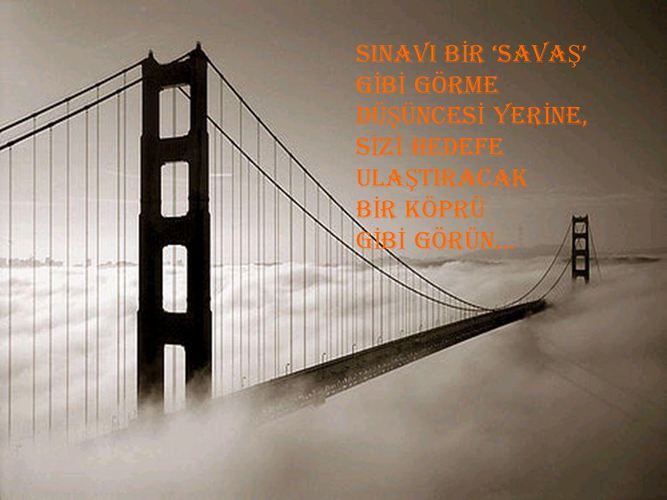 SINAVI BİR 'SAVAŞ' GİBİ GÖRME DÜŞÜNCESİ YERİNE, SİZİ HEDEFE ULAŞTIRACAK BİR KÖPRÜ GİBİ GÖRÜN...