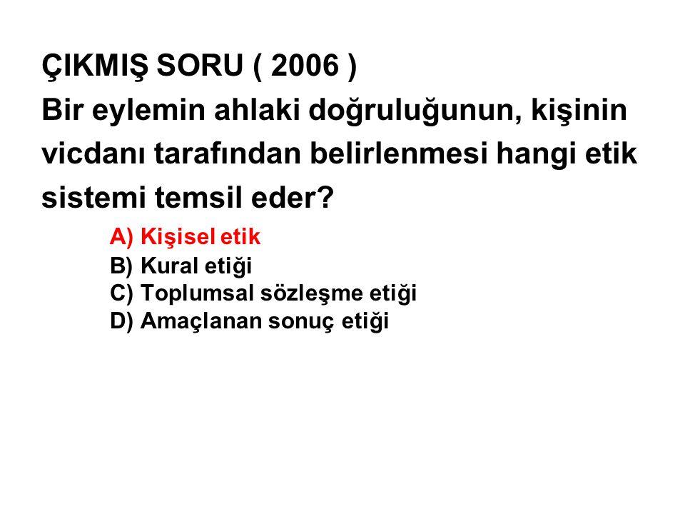 ÇIKMIŞ SORU ( 2006 ) Bir eylemin ahlaki doğruluğunun, kişinin vicdanı tarafından belirlenmesi hangi etik sistemi temsil eder.